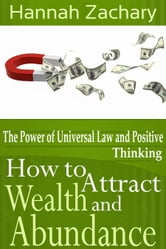 How to Attract Wealth and Abundance - The Power of Universal Law and Positive Thinking ebook by Hannah  Zachary