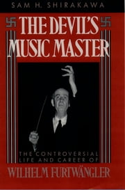 The Devil's Music Master - The Controversial Life and Career of Wilhelm Furtwängler eBook by Sam H. Shirakawa