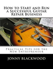 How to Start and Run a Successful Guitar Repair Business: Practical Tips for the New Entrepreneur ebook by Kobo.Web.Store.Products.Fields.ContributorFieldViewModel