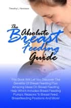 The Absolute Breast Feeding Guide - This Book Will Let You Discover The Benefits Of Breast Feeding Plus Amazing Ideas On Breast Feeding Help Which Includes Breast Feeding Pumps, Reasons To Breast Feed, Breastfeeding Positions And More! ebook by Timothy L. Humiston