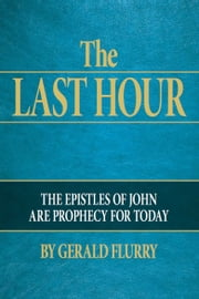 The Last Hour - The epistles of John are prophecy for today ebook by Gerald Flurry, Philadelphia Church of God