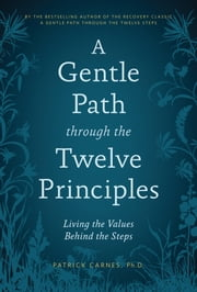 A Gentle Path through the Twelve Principles - Living the Values Behind the Steps ebook by Patrick J. Carnes, Ph.D.