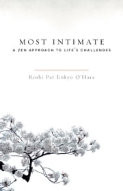 Most Intimate - A Zen Approach to Life's Challenges ebook by Pat Enkyo O'Hara,Joan Halifax