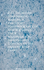 Soap-Making Manual. A practical Handbook on the RControl in the modern Soap Plant ebook by E. G. Thomssen