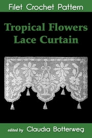 Tropical Flowers Lace Curtain Filet Crochet Pattern - Complete Instructions and Chart ebook by Claudia Botterweg,Mary E. Fitch