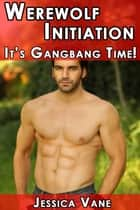 Werewolf Initiation: It's Gangbang Time - Adult Material: Gay Werewolf Erotica ebook by Jessica Vane