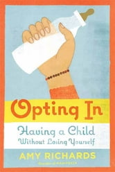 Opting In - Having a Child Without Losing Yourself ebook by Amy Richards