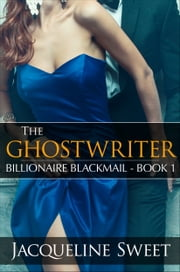 The Ghostwriter: Billionaire Blackmail - Book One ebook by Jacqueline Sweet