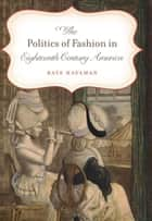 The Politics of Fashion in Eighteenth-Century America ebook by Kate Haulman