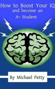 How to Boost Your IQ and become an A+ Student ebook by Michael Petty
