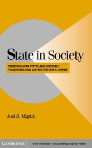 State in Society: Studying How States and Societies Transform and Constitute One Another ebook by Migdal, Joel S.