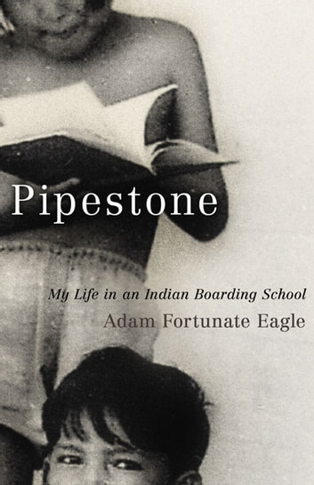 Pipestone: My Life in an Indian Boarding School - My Life in an Indian Boarding School ebook by Adam Fortunate Eagle,Laurence M. Hauptman