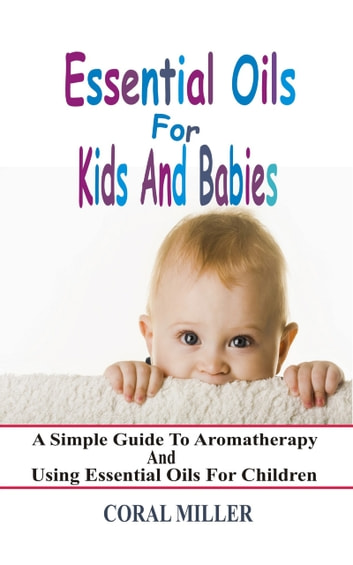 Essential Oils For Kids And Babies - A Simple Guide To Aromatherapy And Using Essential Oils For Children ebook by Coral Miller