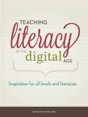Teaching Literacy in the Digital Age - Inspiration for All Levels and Literacies ebook by Mark Gura