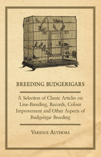 Breeding Budgerigars - A Selection of Classic Articles on Line-Breeding, Records, Colour Improvement and Other Aspects of Budgerigar Breeding ebook by Various Authors