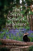 The Secret Network of Nature - The Delicate Balance of All Living Things ebook by Peter Wohlleben