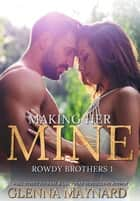 Making Her Mine - Rowdy Brothers, #1 ebook by Glenna Maynard