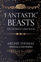 Fantastic Beasts - The Ultimate Quiz Book - 400 Questions and Answers ebook by Archie Thomas