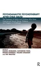 Psychoanalytic Psychotherapy After Child Abuse - The Treatment of Adults and Children Who Have Experienced Sexual Abuse, Violence, and Neglect in Childhood ebook by Catherine Itzin