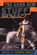 The Good New Stuff - Adventure in SF in the Grand Tradition ebook by Gardner Dozois