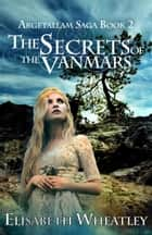 The Secrets of the Vanmars (Argetallam Saga, #2) ebook by Elisabeth Wheatley