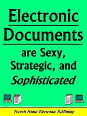 ELECTRONIC DOCUMENTS ARE SEXY, STRATEGIC AND SOPHISTICATED ebook by Hamit, Francis