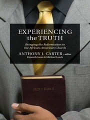 Experiencing the Truth - Bringing the Reformation to the African-American Church ebook by Ken Jones,Michael Leach,Anthony J. Carter