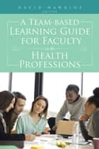 A Team-based Learning Guide for Faculty in the Health Professions ebook by Dr. David Hawkins