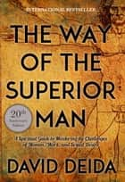 The Way of the Superior Man - A Spiritual Guide to Mastering the Challenges of Women, Work, and Sexual Desire (20th Anniversary Edition) ebook by