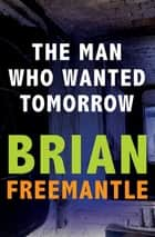 The Man Who Wanted Tomorrow ebook by Brian Freemantle