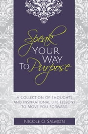 Speak Your Way to Purpose - A Collection of Thoughts, Inspirations, and Life Lessons ebook by Nicole O. Salmon