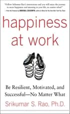 Happiness at Work: Be Resilient, Motivated, and Successful - No Matter What ebook by Srikumar Rao