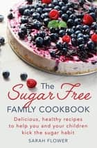 The Sugar-Free Family Cookbook - Delicious, healthy recipes to help you and your children kick the sugar habit ebook by Sarah Flower
