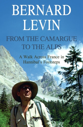 From the Camargue to the Alps: A Walk Across France in Hannibal's Footsteps ebook by Bernard Levin