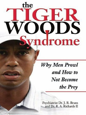The Tiger Woods Syndrome - Why Men Prowl and How to Not Become the Prey ebook by J.R. Bruns, M.D.,R. A. Richards, II