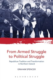 From Armed Struggle to Political Struggle - Republican Tradition and Transformation in Northern Ireland ebook by Dr. Graham Spencer