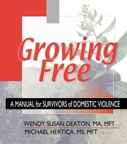 Growing Free - A Manual for Survivors of Domestic Violence ebook by Wendy Susan Deaton,Michael Hertica
