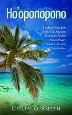 Ho'oponopono Book: Healing Your Life With The Ancient Hawaiian Secret Power-Prayer Practice of Love And Forgiveness - How To Love Yourself, #2 ebook by Colin Smith