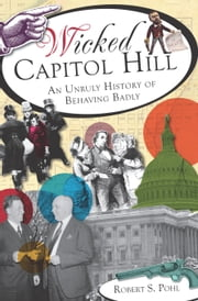 Wicked Capitol Hill - An Unruly History of Behaving Badly ebook by Robert S. Pohl