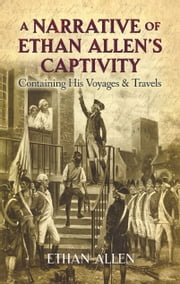 A Narrative of Ethan Allen's Captivity - Containing His Voyages and Travels ebook by Ethan Allen,John Pell,Will Crawford