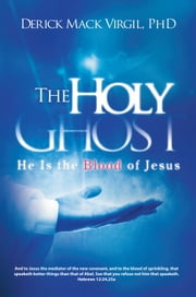 The Holy Ghost - He is the Blood of Jesus ebook by Derick Mack Virgil, PhD