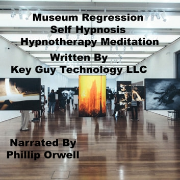 Museum Regression Self Hypnosis Hypnotherapy Meditation audiobook by Key Guy Technology LLC