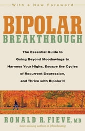 Bipolar Breakthrough: The Essential Guide to Going Beyond Moodswings to Harness Your Highs Escape the Cycles of Recurrent Depression and Thrive with Bipolar II - The Essential Guide to Going Beyond ebook by Ronald M. Fieve