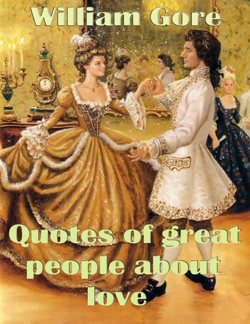 Quotes of Great People About Love ebook by William Gore