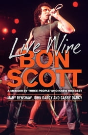 Live Wire - A Memoir of Bon Scott by Three People Who Knew Him Best ebook by Mary Renshaw, Gabby D'Arcy, John Darcy