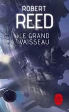 Le Grand Vaisseau ebook by Robert Reed
