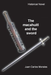 The macahuitl and the sword ebook by Juan Carlos Morales