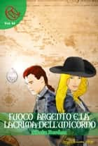 Fuoco Argento e la lacrima dell'Unicorno ebook by Silvia Bordon, Marco Barbaro