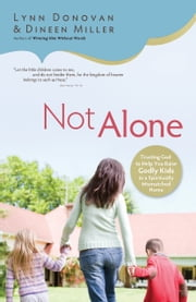 Not Alone - Trusting God to Help You Raise Godly Kids in a Spiritually Mismatched Home ebook by Lynn Donovan,Dineen Miller,Kim Bangs