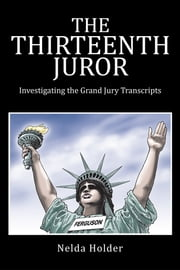 THE THIRTEENTH JUROR - Investigating the Grand Jury Transcripts ebook by Nelda Holder